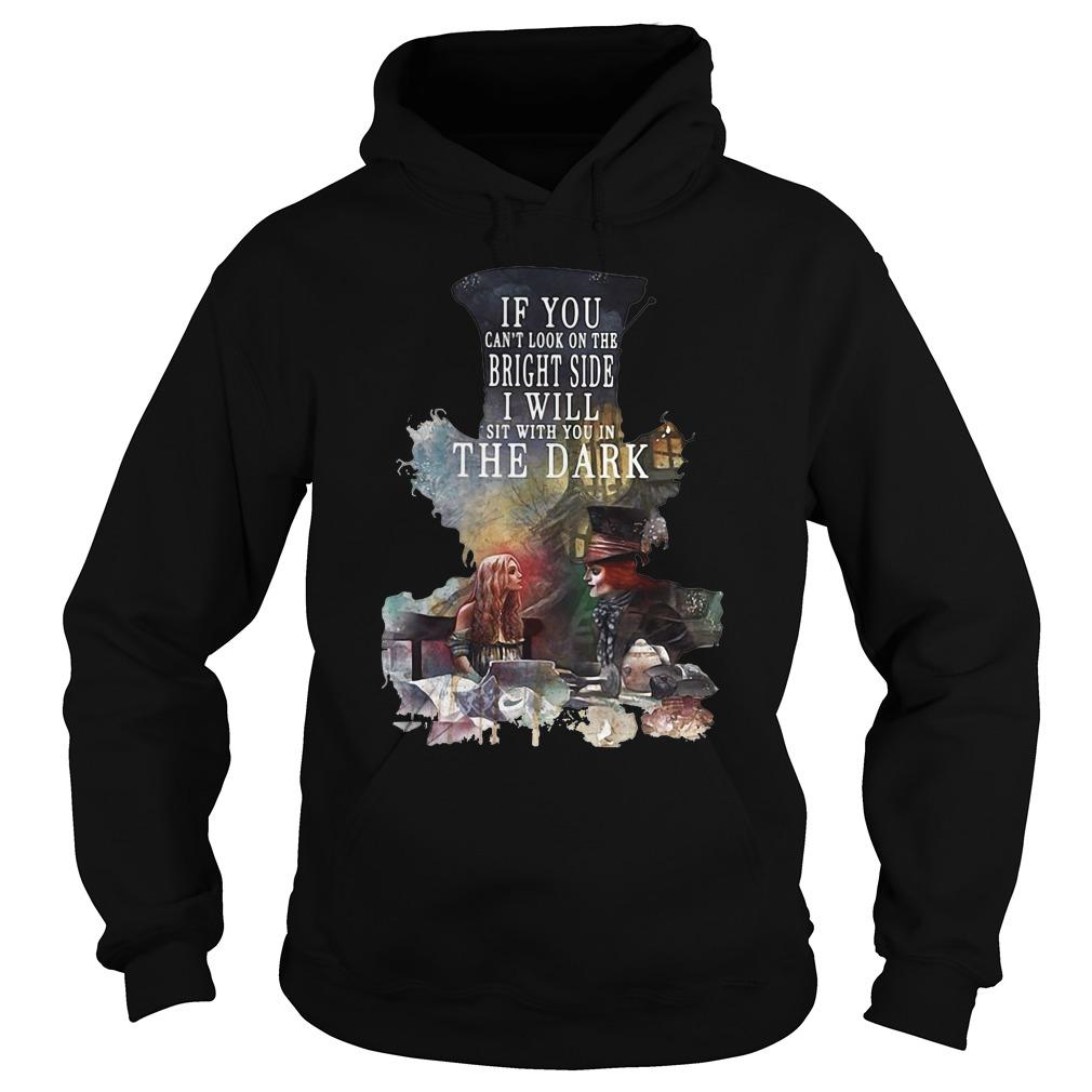 Alice in Wonderland: If You can't look on the bright side I will sit with You in the dark shirt Hoodie
