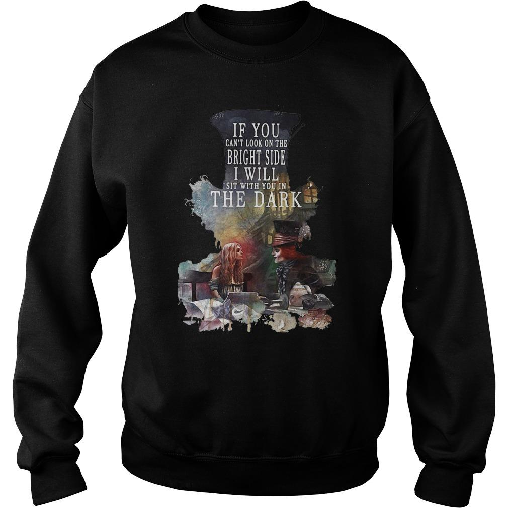 Alice in Wonderland: If You can't look on the bright side I will sit with You in the dark shirt SweatShirt