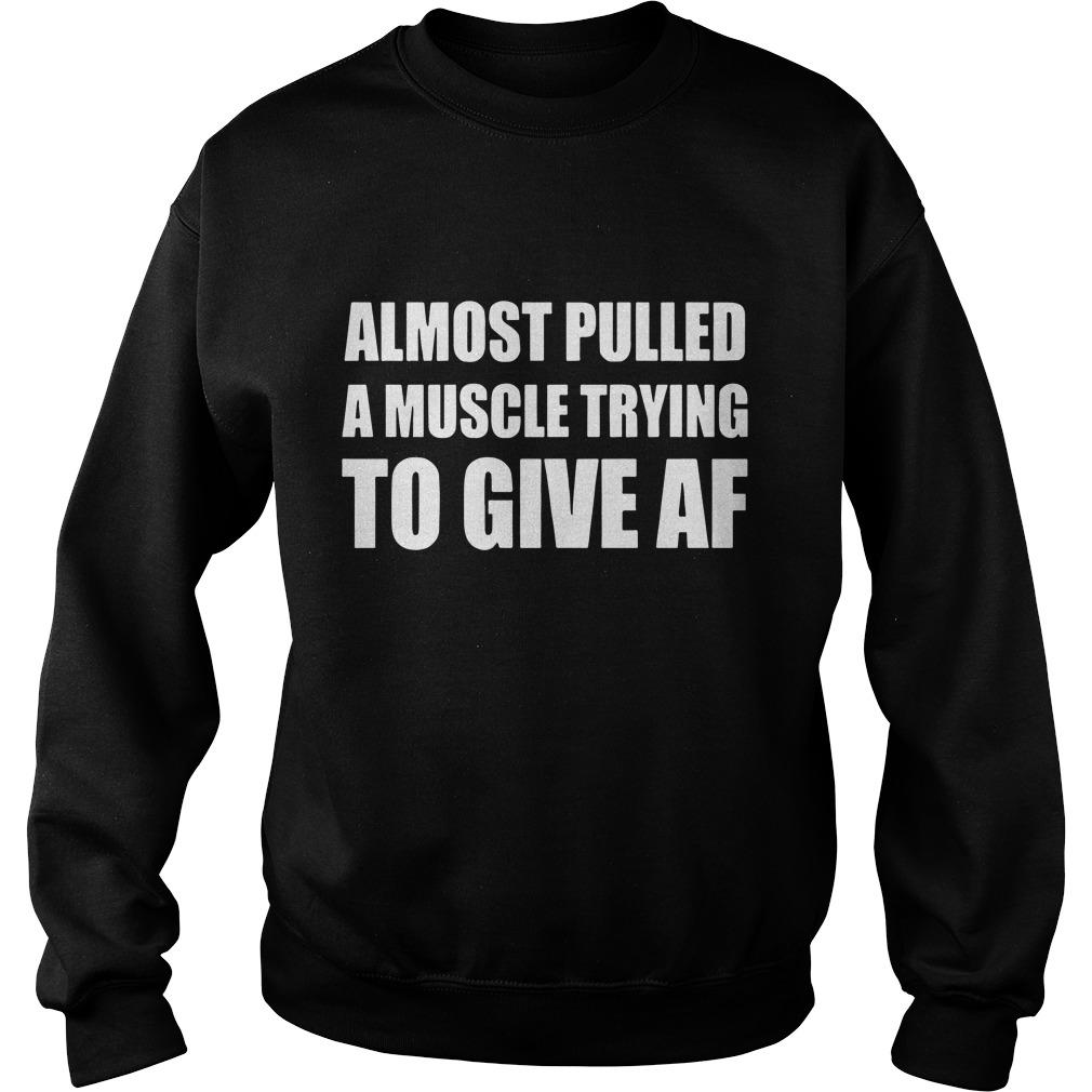 Almost pulled a muscle trying to give af shirt SweatShirt