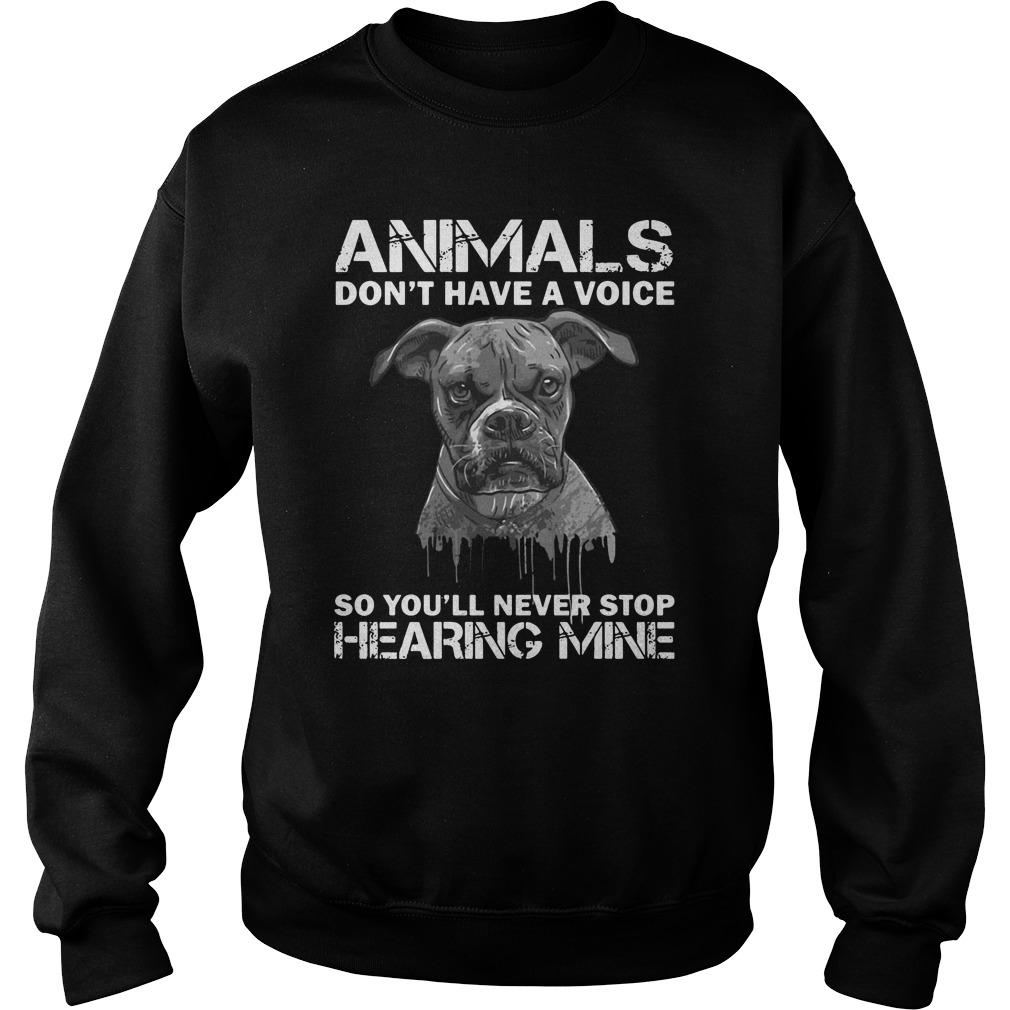 Animals donêt have a voice so Youêll never stop hearing mine shirt SweatShirt