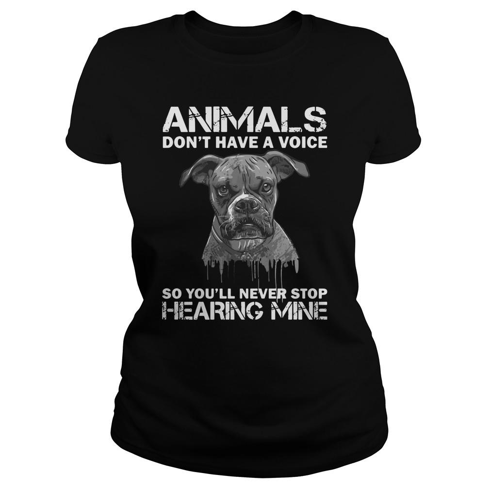 Animals donêt have a voice so Youêll never stop hearing mine shirt Women