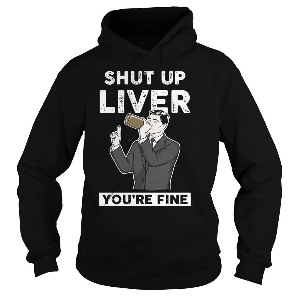 Archer ? Shut Up Liver You're Fine shirt Hoodie