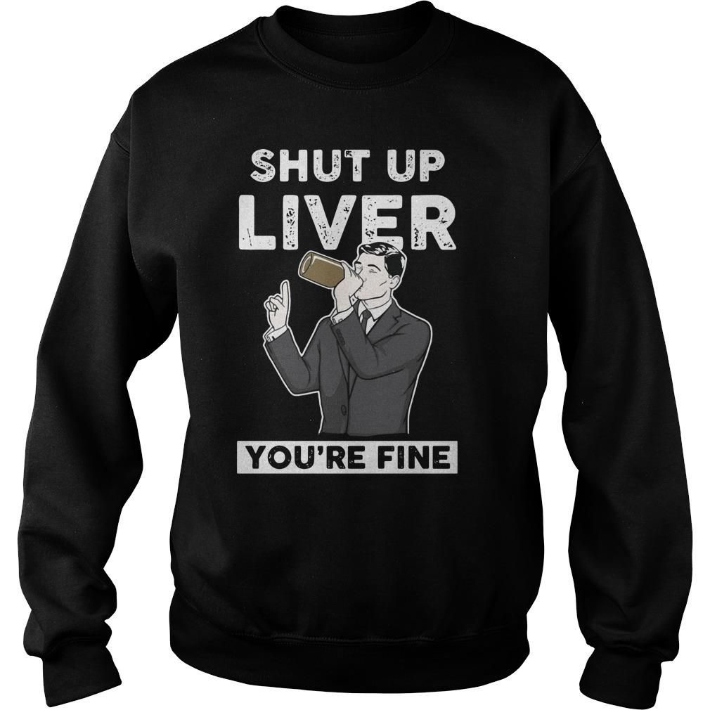 Archer ? Shut Up Liver You're Fine shirt SweatShirt