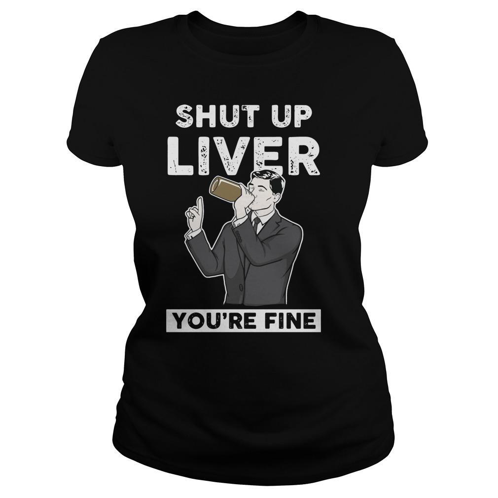 Archer ? Shut Up Liver You're Fine shirt Women