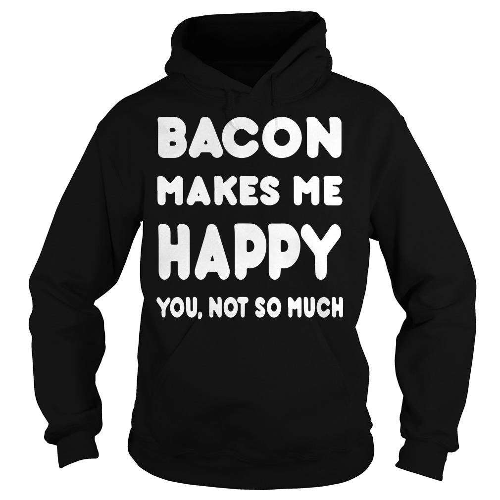Bacon makes me happy you not so much shirt Hoodie