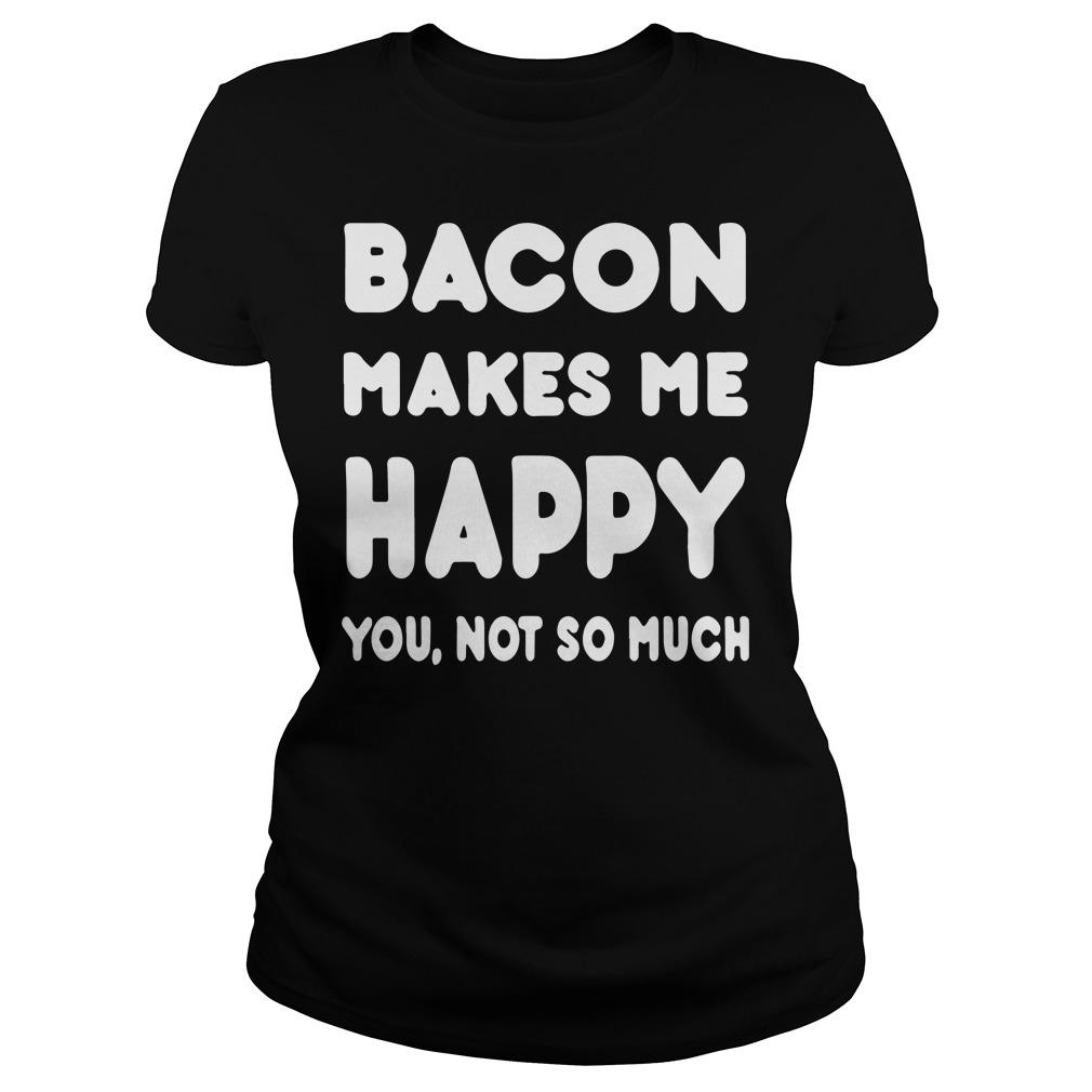 Bacon makes me happy you not so much shirt Women