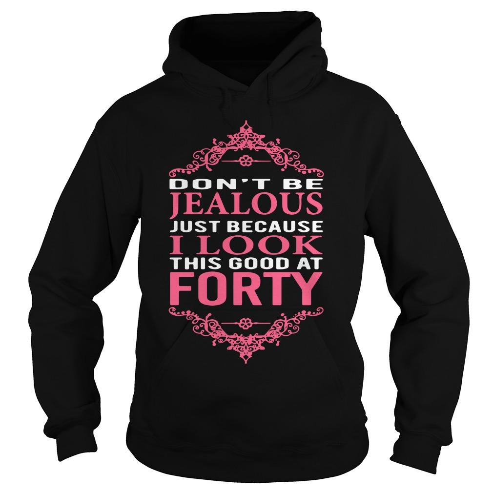Donêt be Jealous just because I look this good at forty shirt Hoodie
