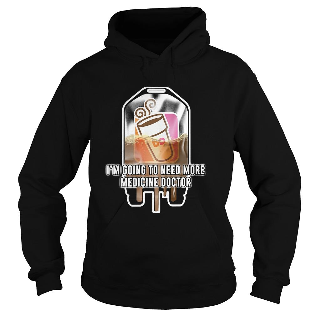 Dunkin' Donuts I'm going to need more medicine doctor shirt Hoodie