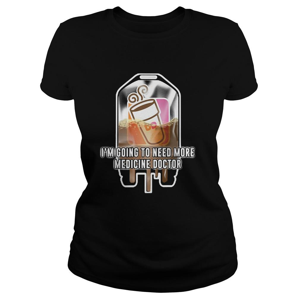 Dunkin' Donuts I'm going to need more medicine doctor shirt Women