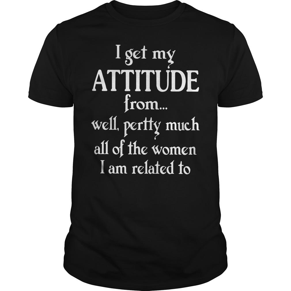 I get my attitude from well pretty much all of the women I am related to shirt Men