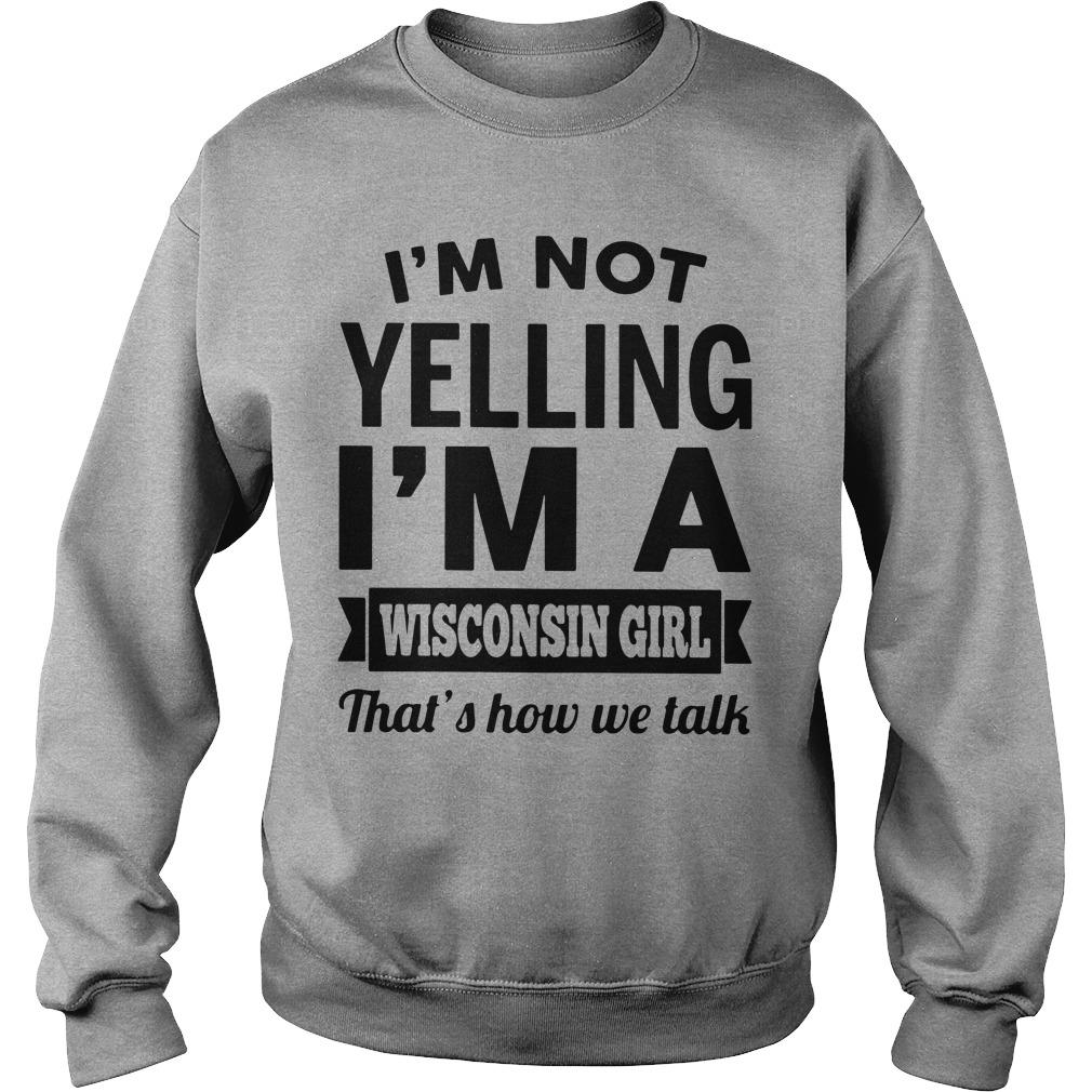 I'm not yelling i'm a Wisconsin girl thats how we talk shirt SweatShirt