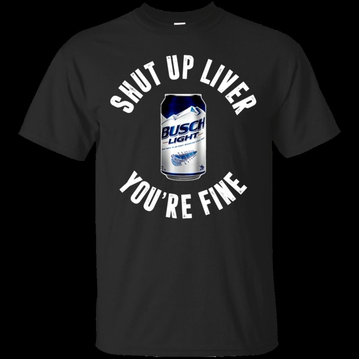 Shut up liver you're fine busch light T shirt Hoodie Sweater Men