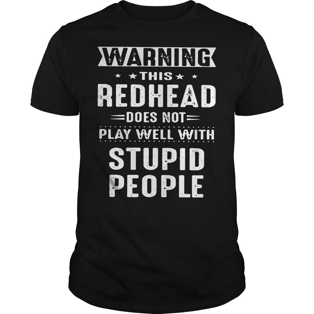Warning this redhead does not play well with stupid people shirt Men