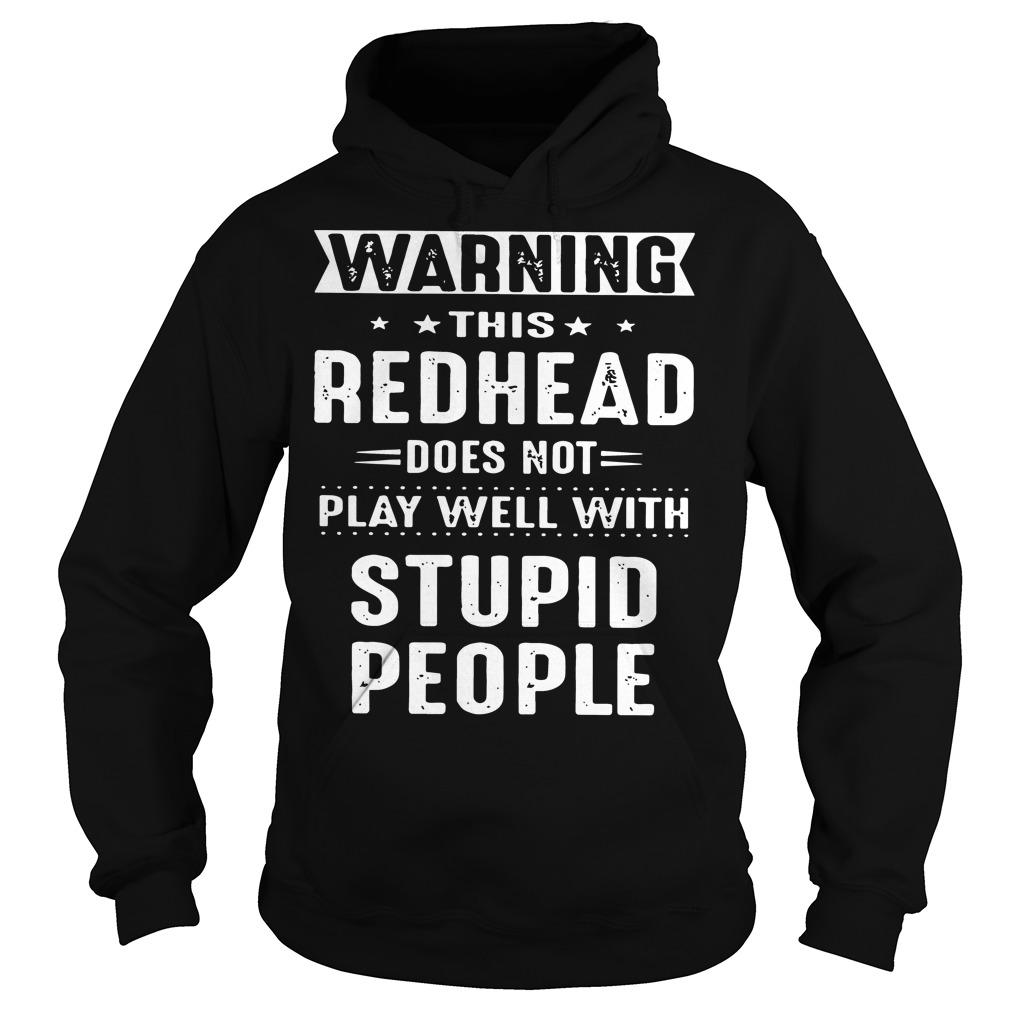Warning this redhead does not play well with stupid people shirt Hoodie