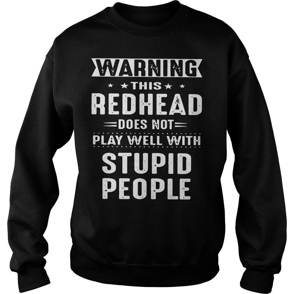 Warning this redhead does not play well with stupid people shirt SweatShirt