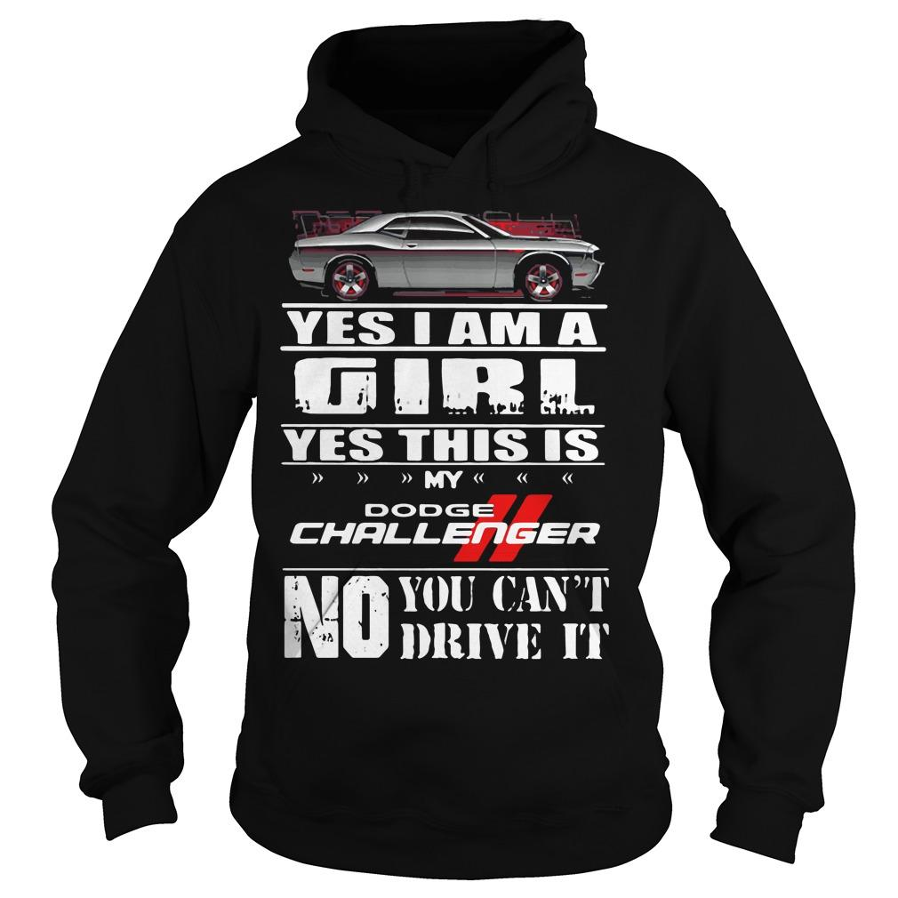 Yes I am a girl yes this is my dodge challenger no you can't drive it shirt Hoodie