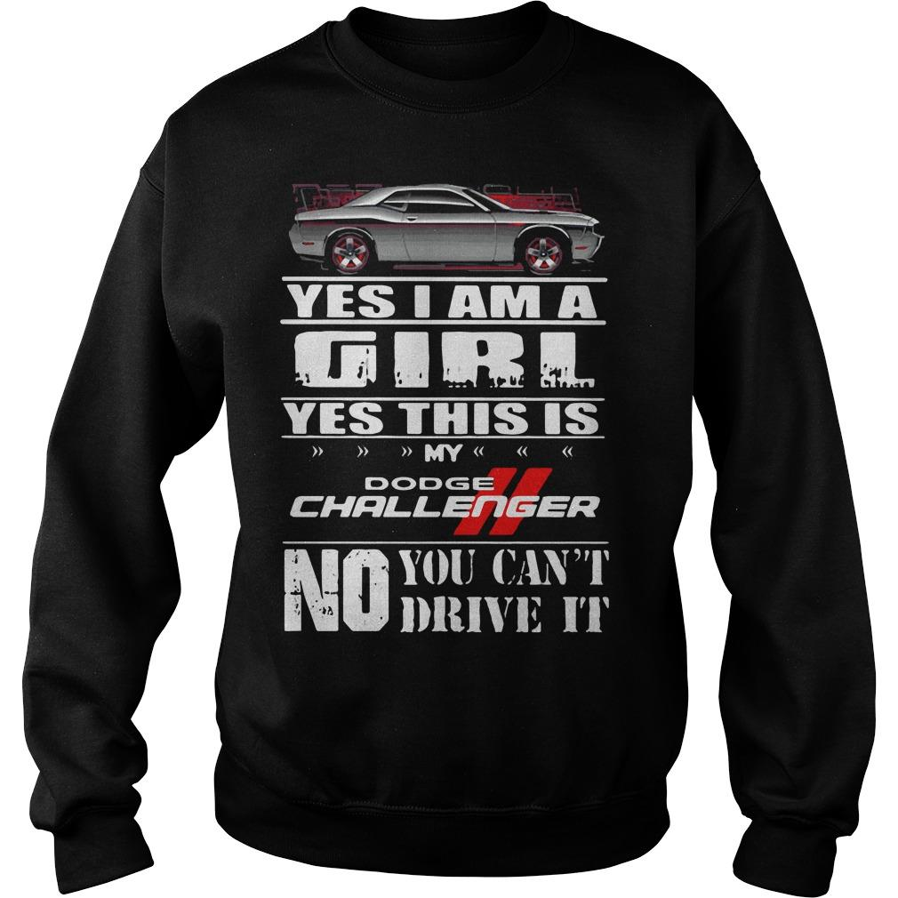 Yes I am a girl yes this is my dodge challenger no you can't drive it shirt SweatShirt