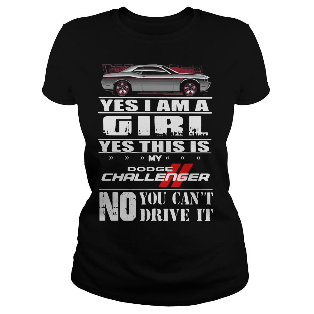 Yes I am a girl yes this is my dodge challenger no you can't drive it shirt Women