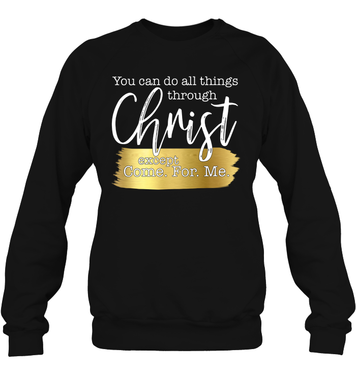 You Can Do All Things Through Christ Except Come For Me Sweatshirt Hanes