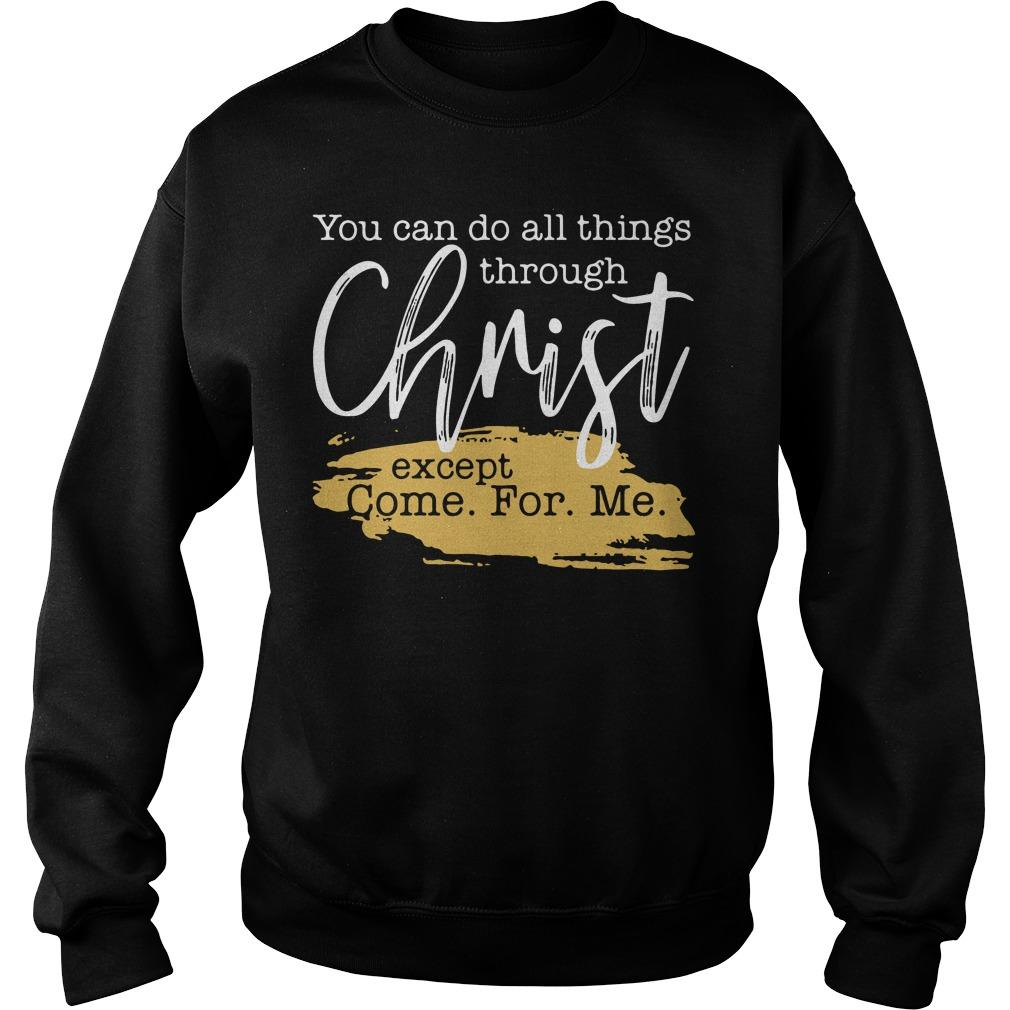 You can do all things through Christ except come for Me shirt SweatShirt