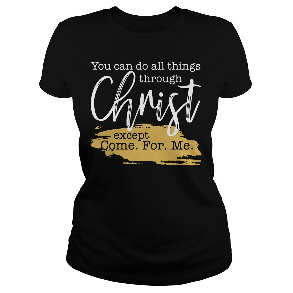You can do all things through Christ except come for Me shirt Women