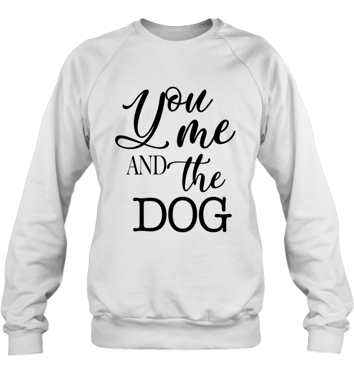 You Me And The Dog Shirt Sweatshirt Hanes