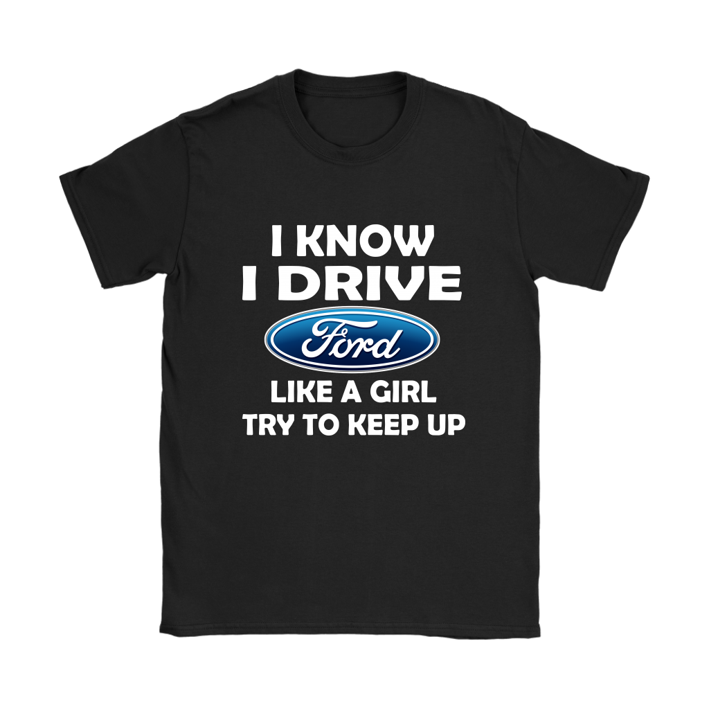 Ford - I Know I Drive Like A Girl Try To Keep Up Ford Car Shirts Women